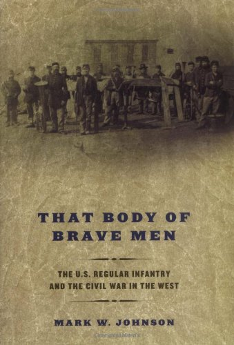 That Body of Brave Men The U.S. Regular Infantry and the Civil War in the West: Johnson, Mark W. *...