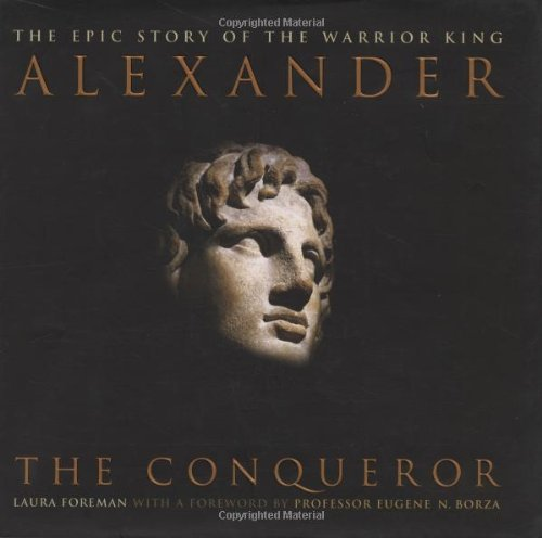 Alexander the Conqueror - The Epic Story of the Warrior King. Foreword by Professor Eugene N.Borza.