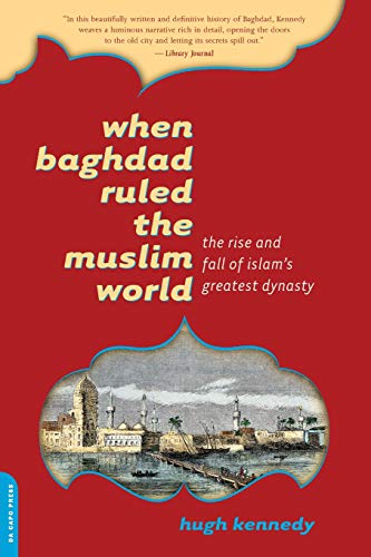 When Baghdad Ruled the Muslim World: The Rise and Fall of Islam's Greatest Dynasty: Kennedy, ...