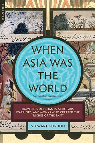 "9780306817397: When Asia Was the World: Traveling Merchants, Scholars, Warriors, and Monks Who Created the ""Riches of the ""East"""