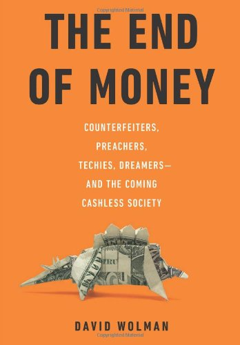 9780306818837: The End of Money: Counterfeiters, Preachers, Techies, Dreamers--and the Coming Cashless Society