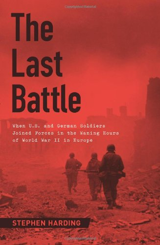 9780306822087: The Last Battle: When U.S. and German Soldiers Joined Forces in the Waning Hours of World War II in Europe