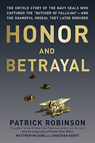"""Honor and Betrayal : The Untold Story of the Navy Seals Who Captured the """"""""Butcher of Fallujah"""""""" - And the Shameful Ordeal They Later Endured"""