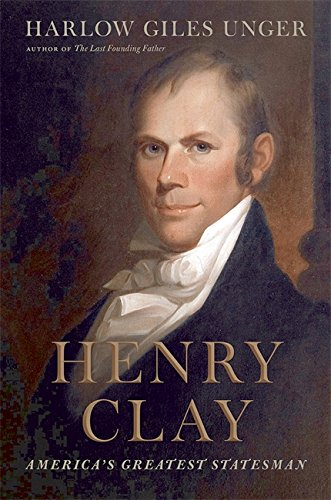 Henry Clay: America's Greatest Statesman: Unger, Harlow Giles