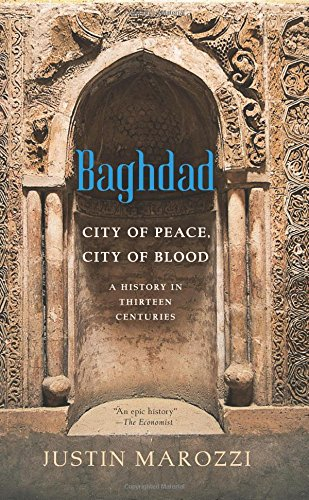 Baghdad: City of Peace, City of Blood--A History in Thirteen Centuries: Marozzi, Justin