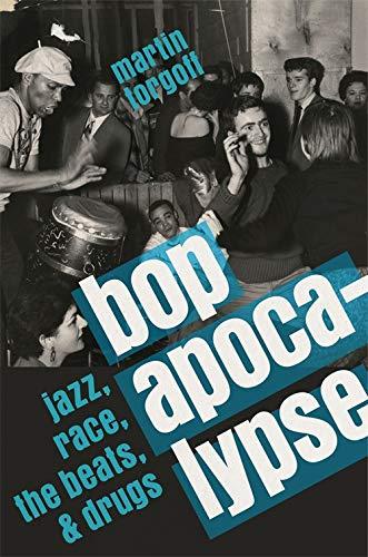 Bop Apocalypse: Jazz, Race, the Beats, and Drugs: Martin Torgoff