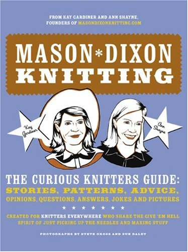 Mason-Dixon Knitting: The Curious Knitters' Guide: Stories, Patterns, Advice, Opinions, Questions, Answers, Jokes, and Pictures (0307236056) by Ann Meador Shayne; Kay Gardiner