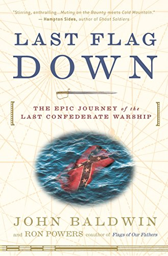 Last Flag Down: The Epic Journey of the Last Confederate Warship (9780307236562) by John Baldwin; Ron Powers