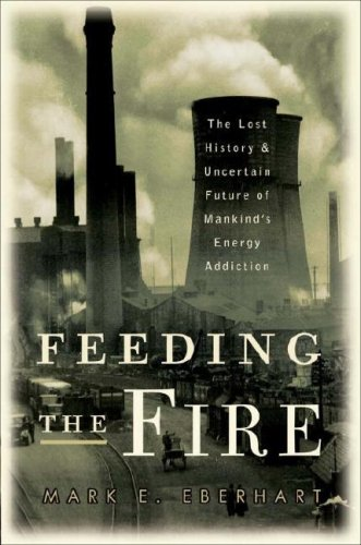 Feeding the fire : the lost history and uncertain future of mankind's energy addiction.: ...