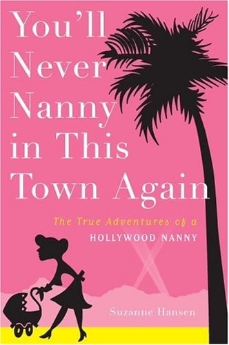 You'll Never Nanny in This Town Again: The True Adventures of a Hollywood Nanny: Hansen, ...