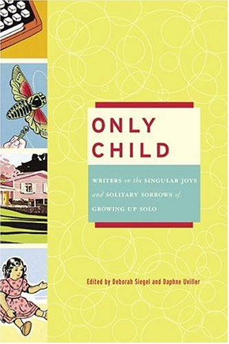 9780307238061: Only Child: Writers on the Singular Joys and Solitary Sorrows of Growing Up Solo, 1st Edition
