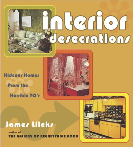 9780307238726: Interior Desecrations: Hideous Homes From The Horrible '70s