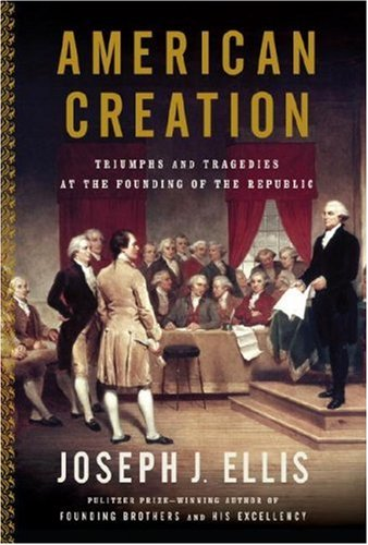 American Creation: Triumphs and Tragedies at the Founding of the Republic: Ellis, Joseph J.
