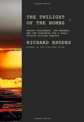 The Twiiight of the Bombs; Recent Challenges, New Dangers, and the Prospects for a World without ...
