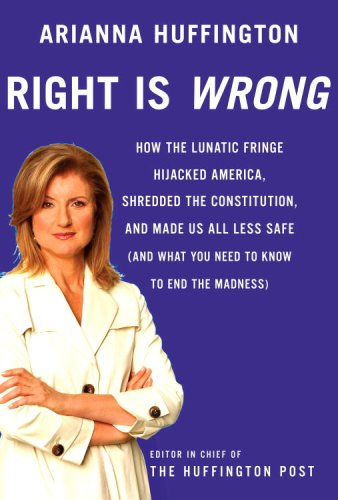 Right Is Wrong: How the Lunatic Fringe Hijacked America, Shredded the Constitution, and Made Us A...