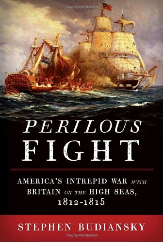 Perilous Fight: America's Intrepid War with Britain on the High Seas, 1812-1815.