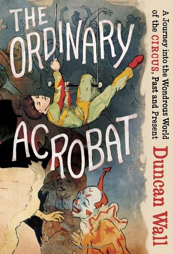 9780307271723: The Ordinary Acrobat: A Journey into the Wondrous World of the Circus, Past and Present