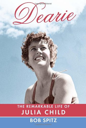 Dearie: The Remarkable Life of Julia Child: Bob Spitz