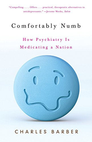 Comfortably Numb: How Psychiatry Is Medicating a Nation: Barber, Charles