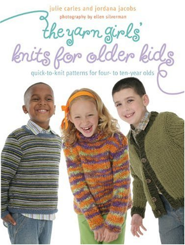 The Yarn Girls' Guide to Knits for Older Kids: Quick-to-Knit Patterns for Four- to Ten-Year-Olds (0307336905) by Julie Carles; Jordana Jacobs