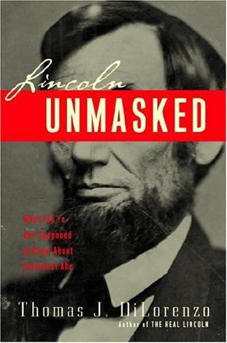 Lincoln Unmasked: What You're Not Supposed to Know About Dishonest Abe: DiLorenzo, Thomas