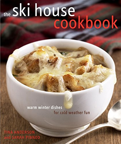 The Ski House Cookbook: Warm Winter Dishes for Cold Weather Fun: Tina Anderson; Sarah Pinneo