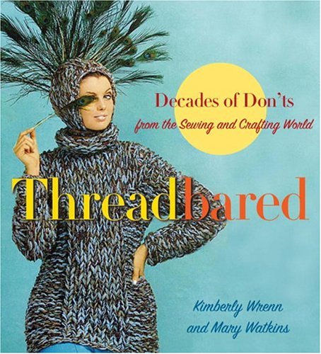 Threadbared : Decades of Don'ts from the Sewing and Crafting World