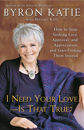 9780307345301: I Need Your Love - Is That True?: How to Stop Seeking Love, Approval, and Appreciation and Start Finding Them Instead