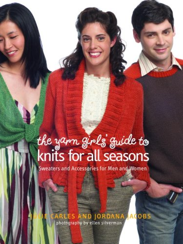 The Yarn Girls' Guide to Knits for All Seasons: Sweaters and Accessories for Men and Women (0307345947) by Carles, Julie; Jacobs, Jordana