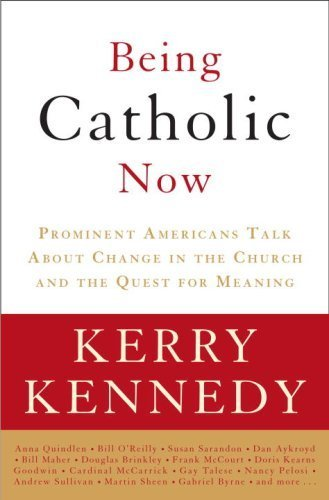 Being Catholic Now: Prominent Americans Talk About Change in the Church and the Quest for Meaning: ...