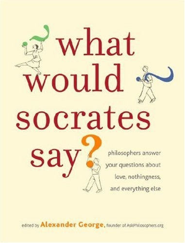 9780307351272: What Would Socrates Say?: Philosophers answer your questions about love, nothingness, and everything else