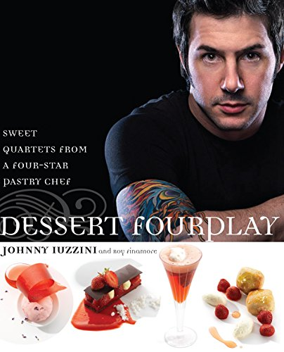 Dessert FourPlay: Sweet Quartets from a Four-Star Pastry Chef: Iuzzini, Johnny, Finamore, Roy