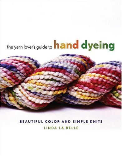 The Yarn Lover's Guide to Hand Dyeing: Beautiful Color and Simple Knits: LaBelle, Linda