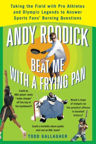 9780307352804: Andy Roddick Beat Me With A Frying Pan: Taking the Field With Pro Athletes, Olympic Legends to Answer Sports Fans' Burning Questions