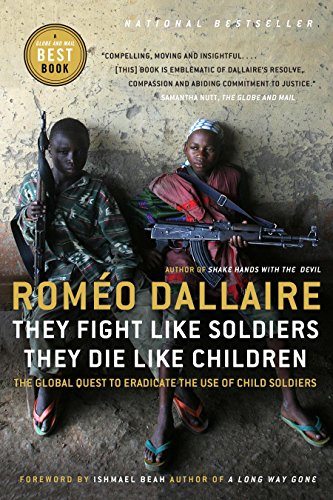 They Fight Like Soldiers, They Die Like Children: The Global Quest to Eradicate the Use of Child ...