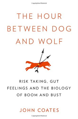 9780307359674: The Hour Between Dog and Wolf: Risk Taking, Gut Feelings and the Biology of Boom and Bust