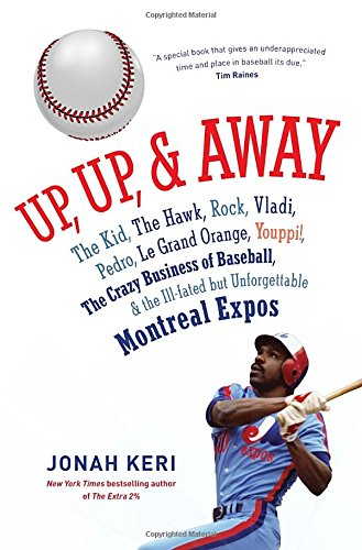 9780307361356: Up, Up, and Away: The Kid, the Hawk, Rock, Vladi, Pedro, le Grand Orange, Youppi!, the Crazy Business of Baseball, and the Ill-fated but Unforgettable Montreal Expos