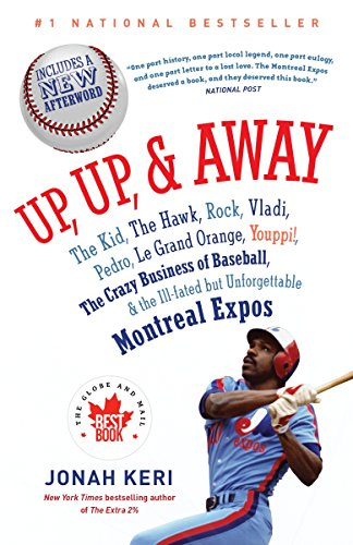 9780307361363: Up, Up, and Away: The Kid, the Hawk, Rock, Vladi, Pedro, le Grand Orange, Youppi!, the Crazy Business of Baseball, and the Ill-fated but Unforgettable Montreal Expos