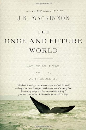 The Once and Future World: Nature As It Was, As It Is, As It Could Be: Mackinnon, J.B.
