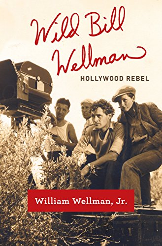 Wild Bill Wellman: Hollywood Rebel: WELLMAN, WILLIAM, JR.