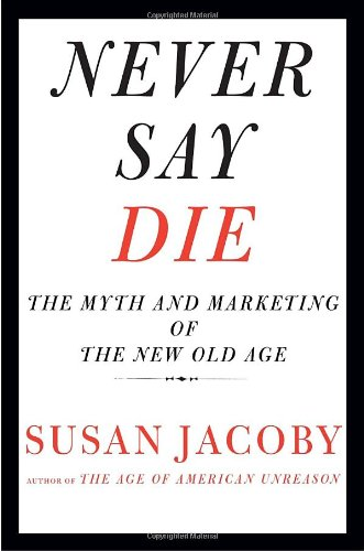 Never Say Die: The Myth and Marketing of the New Old Age