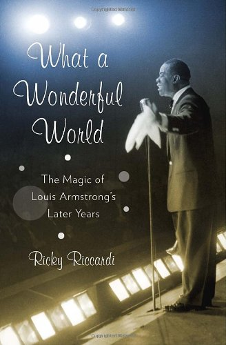 What a Wonderful World. The Magic of Louis Armstrong's Later Years: Ricky Riccardi
