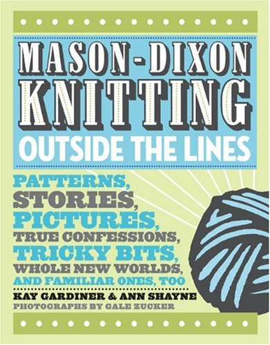Mason-Dixon Knitting Outside the Lines: Patterns, Stories, Pictures, True Confessions, Tricky Bits, Whole New Worlds, and Familiar Ones, Too (0307381706) by Ann Meador Shayne; Kay Gardiner