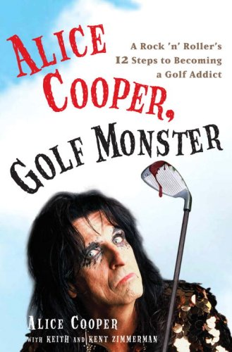 9780307382658: Alice Cooper, Golf Monster: A Rock 'n' Roller's 12 Steps to Becoming a Golf Addict