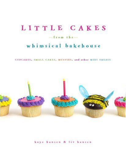 Little Cakes from the Whimsical Bakehouse: Cupcakes, Small Cakes, Muffins, and Other Mini Treats (0307382826) by Kaye Hansen; Liv Hansen