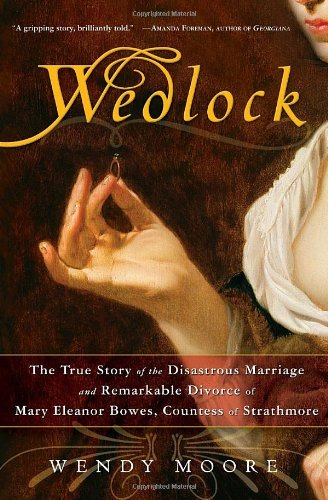 9780307383365: Wedlock: The True Story of the Disastrous Marriage and Remarkable Divorce of Mary Eleanor Bowes, Countess of Strathmore