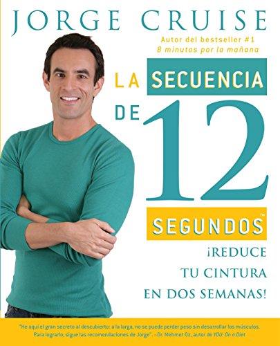 La secuencia de 12 segundos: Â¡Reduce tu cintura en dos semanas! (Spanish Edition) (0307388077) by Jorge Cruise