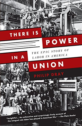There Is Power in a Union: The Epic Story of Labor in America: Dray, Philip