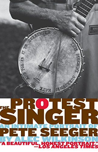The Protest Singer: An Intimate Portrait of Pete Seeger: Wilkinson, Alec