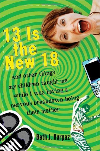 9780307396419: 13 Is the New 18: And Other Things My Children Taught Me--While I Was Having a Nervous Breakdown Being Their Mother